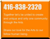 416-838-2320 Together let's be united to create  and unique and only one community through the Arts.  Share our love for the Arts to our  fellow human being.