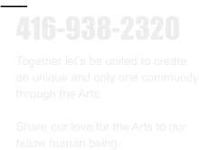 416-938-2320 Together let's be united to create  an unique and only one community through the Arts.  Share our love for the Arts to our  fellow human being.